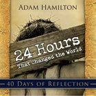24 Hours That Changed the World (40 Days Of Reflection) eBook