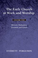 The Early Church At Work and Worship: Ministry, Ordination, Covenant, and Canon (Vol 1) Paperback