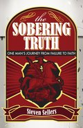 Sobering Truth: The One Man's Journey From Failure to Faith eBook