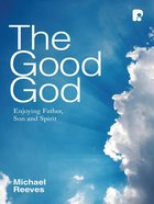 The Good God: Enjoying Father, Son, and Spirit eBook