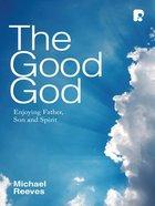 The Good God: Enjoying Father, Son, and Spirit