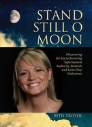 Stand Still O Moon: Discovering the Key to Receiving Supernatural Authority, Rewards, and Latter Day Endurance eBook