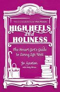 High Heels and Holiness: The Smart Girl's Guide to Living Life Well Paperback