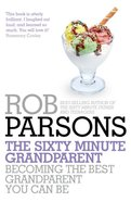 The Sixty Minute Grandparent: Becoming the Best Grandparent You Can Be