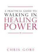 A Practical Guide to Walking in Healing Power Paperback