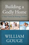A Holy Vision For Raising Children (#03 in Building A Godly Home Series)