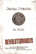 Jesus Freaks: Revolutionaries - Stories of Revolutionaries Who Changed Their World - Fearing God, Not Man (New Edition) Paperback