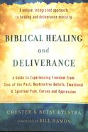 Biblical Healing and Deliverance: A Guide to Experiencing Freedom From Sins of the Past, Destructive Beliefs, Emotional and Spiritual Pain, Curses and Paperback