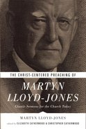 The Christ-Centered Preaching of Martyn Lloyd-Jones: Classic Sermons For the Church Today Paperback