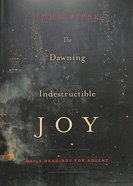 The Dawning of Indestructible Joy: Daily Readings For Advent Paperback