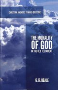 The Morality of God in the Old Testament (Christian Answers To Hard Questions Series) Booklet