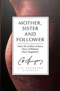 Mother, Sister and Follower: Mary the Mother of Jesus, Mary of Bethany, Mary Magdalene (Ch Spurgeon Signature Classics Series)