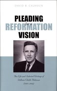 Pleading For a Reformation Vision: The Life and Selected Writings of William Childs Robinson (1897-1982) Hardback