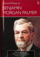 Selected Writings of Benjamin Morgan Palmer: Articles Written For the Southwestern Presbyterian in the Years 1869-70 Hardback