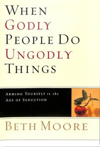 When Godly People Do Ungodly Things : Arming Yourself in the Ages of Seduction (DVD Only Set) (Beth Moore Bible Study Series)