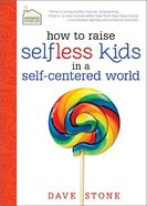 How to Raise Selfless Kids in a Self-Centered World Hardback