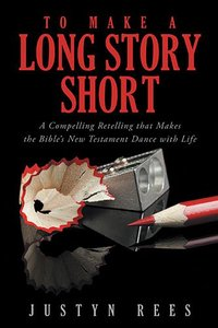 To Make a Long Story Short: A Compelling Retelling That Makes the Bibles New Testament Dance With Life