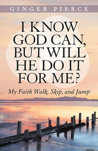 I Know God Can, But Will He Do It For Me?: My Faith Walk, Skip, and Jump