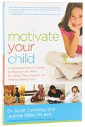 Motivate Your Child: A Christian Parent's Guide to Raising Kids Who Do What They Need to Do Without Being Told Paperback