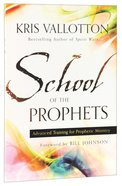 School of the Prophets: Advanced Training For Prophetic Ministry Paperback