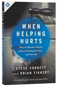 When Helping Hurts: How to Alleviate Poverty Withouth Hurting the Poor and Yourself