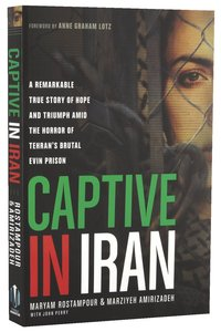 Captive in Iran: A Remarkable True Story of Hope and Triumph Amid the Horror of Tehrans Brutal Evin Prison