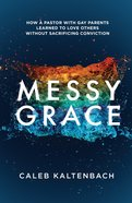 Messy Grace:   How a Pastor With Gay Parents Learned to Love Others Without Sacrificing Conviction Paperback