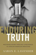 Enduring Truth: Restoring Sound Theology and Relevance to African American Preaching Paperback