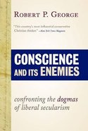Conscience and It's Enemies: Confronting the Dogmas of Liberal Secularism Hardback