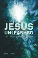 Jesus Unleashed: Luke's Gospel For Emerging Christians Paperback