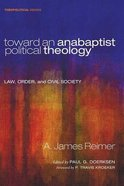 Toward An Anabaptist Political Theology - Law, Order, and Civil Society (#17 in Theopolitical Visions Series) Paperback
