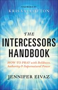 The Intercessors Handbook: How to Pray With Boldness, Authority and Supernatural Power Paperback