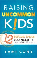 Raising Uncommon Kids: 12 Biblical Traits You Need to Raise Selfless Kids Paperback