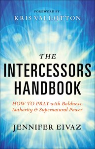 The Intercessors: How to Pray With Boldness, Authority and Supernatural Power (Handbook)