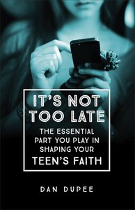 Its Not Too Late: The Essential Part You Play in Shaping Your Teens Faith