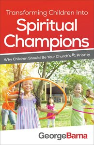 Transforming Children Into Spiritual Champions: Why Children Should Be Your Churchs #1 Priority