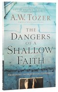 Dangers of a Shallow Faith, The: Awakening From Spiritual Lethargy (New Tozer Collection Series)