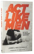 Act Like Men: 40 Days to Biblical Manhood Paperback