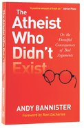 Atheist Who Didn't Exist, The...Or: The Dreadful Consequences of Bad Arguments Paperback