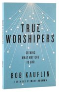 True Worshipers: Seeking What Matters to God