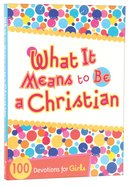 What It Means to Be a Christian: 100 Devotions For Girls Paperback