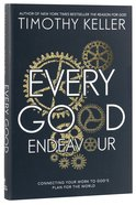Every Good Endeavour: Connecting Your Work to God's Work Hardback