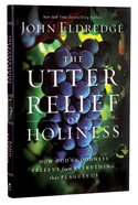 The Utter Relief of Holiness: How God's Goodness Frees Us From Everything That Plagues Us