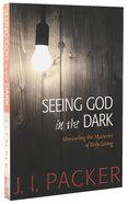 Seeing God in the Dark: Unraveling The Mysteries of Holy Living (Collected Shorter Writings Of J I Packer Series)