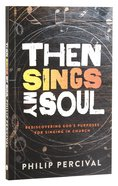 Then Sings My Soul: Rediscovering God's Purposes For Singing in Church Paperback