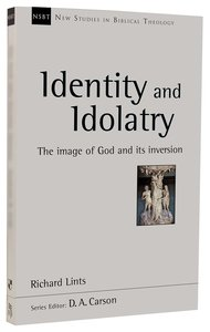 Identity and Idolatry: The Image of God and Its Inversion (New Studies In Biblical Theology Series)