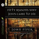 Fifty Reasons Why Jesus Came to Die (Unabridged 3cds) CD