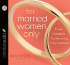 For Married Women Only: Three Principles For Honouring Your Husband (Unabridged 2 Cds) CD