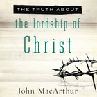 The Truth About the Lordship of Christ