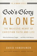 God's Glory Alone - the Majestic Heart of Christian Faith and Life (The Five Solas Series)